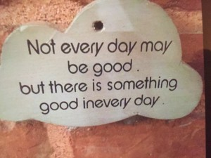 Not every day may be good but there is something good in every day
